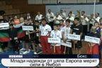 Млади надежди от цяла Европа мерят сили в Ямбол