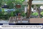 Незаконно строителство в центъра на Бургас