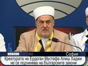 Креатурата на Ердоган - Мустафа Алиш Хаджи не се подчинява на българските закони