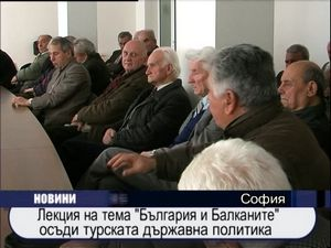 """Лекция на тема """"България и Балканите"""" осъди турската държавна политика"""