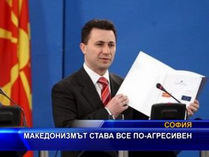 Македонизмът става все по-агресивен