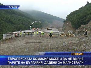 ЕК може и да не върне парите на България дадени за магистрали