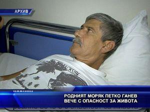 Морякът Петко Ганев е с опасност за живота