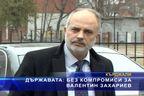 Държавата: Без компромиси за Валентин Захариев