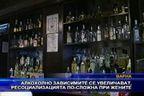 Алкохолно зависимите се увеличават