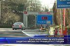 България няма да изгражда защитна мрежа по границата с Турция