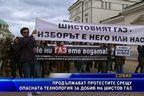 Продължават протестите срещу опасния добив на шистов газ
