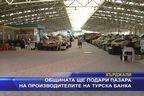 Общината ще подари пазара на производителите на турска банка