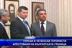 Турски и чеченски терористи арестувани на българската граница