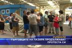 Търговците на пазара продължават протеста си