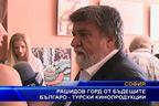 Рашидов ГОРД от бъдещите българо-турски кинопродукции