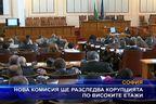 Нова комисия ще разследва корупцията по високите етажи