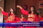 Ориенталски ритми разтърсиха дома на културата