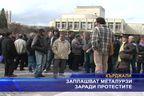 Заплашват металурзи заради протестите