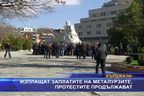 Изплащат заплатите на металурзите, протестите продължават
