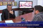 ТВ СКАТ със сигнал до служебния премиер