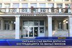 Окръжен съд Варна допусна екстрадицията на Ваньо Минков