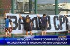 Футболен турнир в подкрепа на задържаните националисти в Сандански