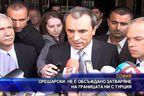 Орешарски: Не е обсъждано затваряне на границата ни с Турция