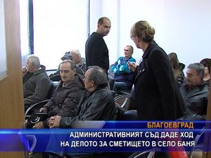 Административният съд даде ход на делото за сметището в село Баня