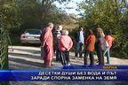 Десетки души без вода и път заради спорна заменка на земя