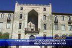 Тръгна делото за собствеността на сградата на музея