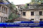 Ще бъде ли реставрирана старата баня в квартал