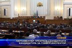 Парламентът прекрати скандалната кандидатура за главен инспектор