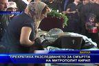 Прекратиха разследването за смъртта на митрополит Кирил