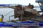 Българи и румънци работят по съвместен проект за подводна археология