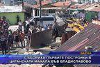 Събориха първите постройки в циганската махала във Владиславово