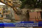 Продължава събарянето на цигански къщи във Варна