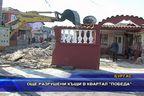 """Още разрушени къщи в квартал """"Победа"""""""