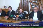 Министерството на транспорта търси пари за интермодалния терминал във Варна