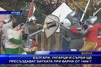 Българи, унгарци и сърби ще пресъздават битката при Варна от 1 444 г.