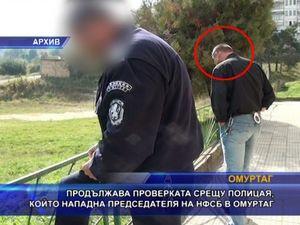 Продължава проверката срещу полицая, нападнал председател на НФСБ