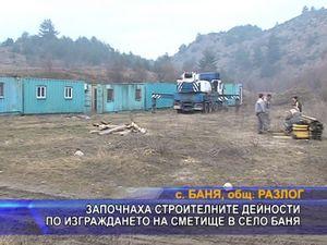 Започнаха строителните дейности по изграждането на сметище в с. Баня