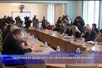 Започнаха дебатите по пенсионната реформа