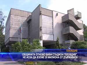 """Общината отново бави стадион """"Пловдив"""", не иска да вземе 20 милиона от държавата"""