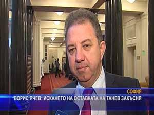Борис Ячев: Искането на оставката на Танев закъсня
