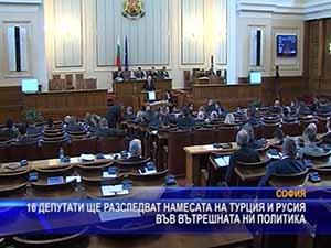 Депутати ще разследват намесата на Турция и Русия във вътрешната ни политика