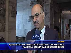 Депутатът от НФСБ Петър Петров организира работна среща за еврофондовете