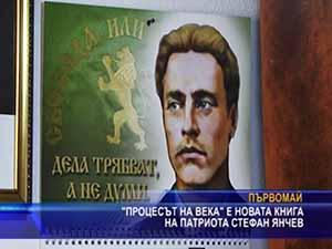 """""""Процесът на века"""" е новата книга на патриота Стефан Янчев"""