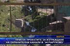 """Приеха проектите за изграждане на охранителни канали в """"Аспарухово"""""""
