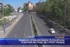 Общината премахва важна пътна връзка в центъра на града, ще строят площад