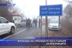 Блокада на границата ни с Гърция за празниците