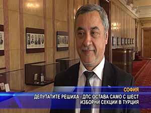 Депутатите решиха - ДПС остава само с шест изборни секции в Турция