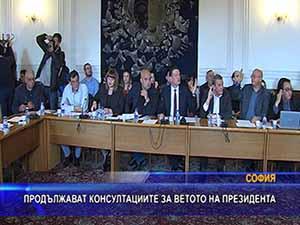 Продължават консултациите за ветото на президента