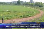 """Стадион """"Черноморец"""" може да бъде възстановен със средства по  плана """"Юнкер"""""""
