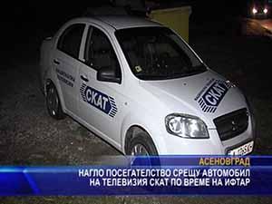 Нагло посегателство срещу автомобил на телевизия СКАТ по време на ифтар